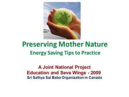 Preserving Mother Nature Energy Saving Tips to Practice A Joint National Project Education and Seva Wings - 2009 Sri Sathya Sai Baba Organization in Canada.