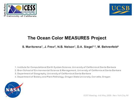 The Ocean Color MEASURES Project S. Maritorena 1, J. Frew 2, N.B. Nelson 1, D.A. Siegel 1,3, M. Behrenfeld 4 1. Institute for Computational Earth System.