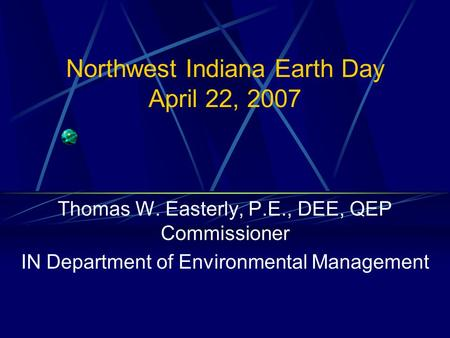 Northwest Indiana Earth Day April 22, 2007 Thomas W. Easterly, P.E., DEE, QEP Commissioner IN Department of Environmental Management.