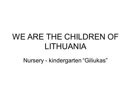 "WE ARE THE CHILDREN OF LITHUANIA Nursery - kindergarten ""Giliukas"""