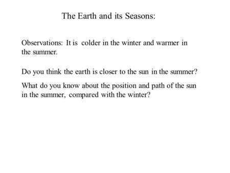 The Earth and its Seasons: Observations: It is colder in the winter and warmer in the summer. Do you think the earth is closer to the sun in the summer?