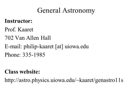 General Astronomy Instructor: Prof. Kaaret 702 Van Allen Hall   philip-kaaret [at] uiowa.edu Phone: 335-1985 Class website: