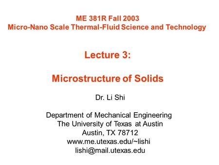 ME 381R Fall 2003 Micro-Nano Scale Thermal-Fluid Science and Technology Lecture 3: Microstructure of Solids Dr. Li Shi Department of Mechanical Engineering.