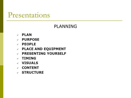 Presentations PLANNING PLAN PURPOSE PEOPLE PLACE AND EQUIPMENT PRESENTING YOURSELF TIMING VISUALS CONTENT STRUCTURE.