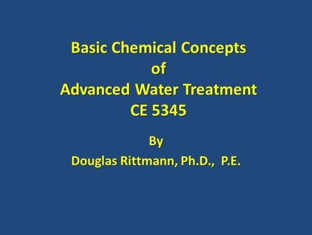 Basic Chemical Concepts of Advanced Water Treatment CE 5345 By Douglas Rittmann, Ph.D., P.E.