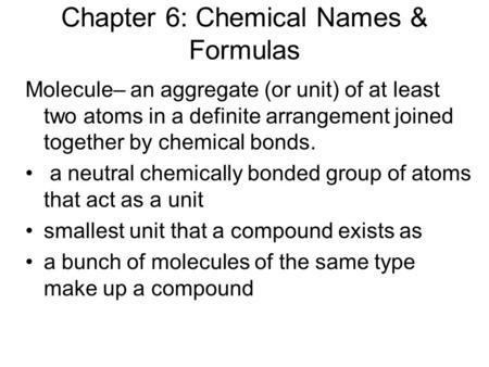 Chapter 6: Chemical Names & Formulas Molecule– an aggregate (or unit) of at least two atoms in a definite arrangement joined together by chemical bonds.