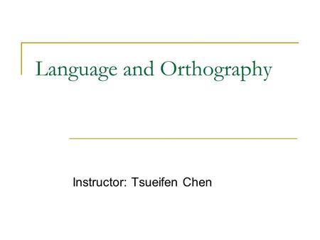 Language and Orthography Instructor: Tsueifen Chen.