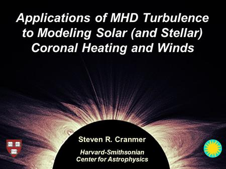 Applications of MHD Turbulence to Modeling Solar (and Stellar) Coronal Heating and Winds Steven R. Cranmer Harvard-Smithsonian Center for Astrophysics.