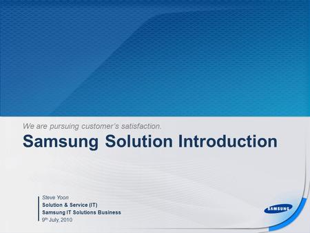 Samsung Solution Introduction Steve Yoon Solution & Service (IT) Samsung IT Solutions Business 9 th July, 2010 We are pursuing customer's satisfaction.