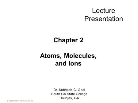 Lecture Presentation Chapter 2 Atoms, Molecules, and Ions Dr. Subhash C. Goel South GA State College Douglas, GA © 2012 Pearson Education, Inc.