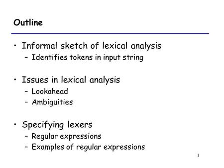 1 Outline Informal sketch of lexical analysis –Identifies tokens in input string Issues in lexical analysis –Lookahead –Ambiguities Specifying lexers –Regular.