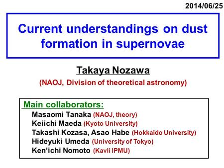 Current understandings on dust formation in supernovae Takaya Nozawa (NAOJ, Division of theoretical astronomy) 2014/06/25 Main collaborators: Masaomi Tanaka.