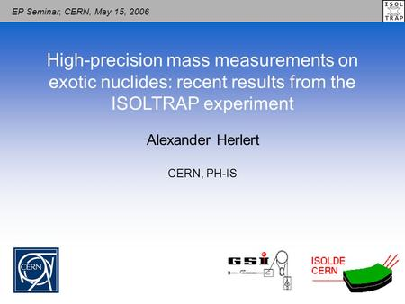 Alexander Herlert High-precision mass measurements on exotic nuclides: recent results from the ISOLTRAP experiment CERN, PH-IS EP Seminar, CERN, May 15,