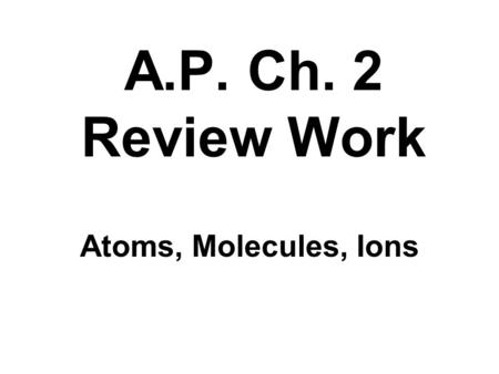A.P. Ch. 2 Review Work Atoms, Molecules, Ions. Conservation of mass: during a reaction the amount of material you start with equals the amount you end.
