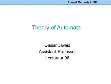 Formal Methods in SE Theory of Automata Qasiar Javaid Assistant Professor Lecture # 06.