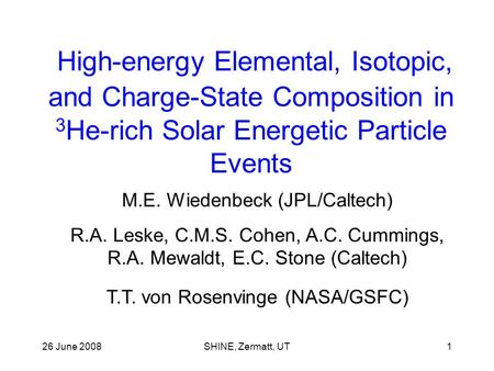 26 June 2008SHINE, Zermatt, UT1 High-energy Elemental, Isotopic, and Charge-State Composition in 3 He-rich Solar Energetic Particle Events M.E. Wiedenbeck.