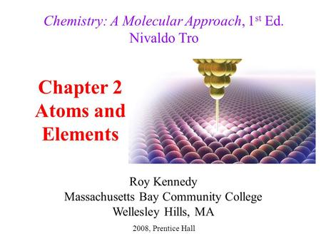 Chapter 2 Atoms and Elements 2008, Prentice Hall Chemistry: A Molecular Approach, 1 st Ed. Nivaldo Tro Roy Kennedy Massachusetts Bay Community College.
