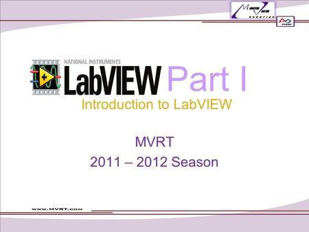 Part I MVRT 2011 – 2012 Season Introduction to LabVIEW.