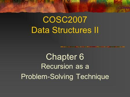 COSC2007 Data Structures II Chapter 6 Recursion as a Problem-Solving Technique.