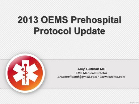 2013 OEMS Prehospital <strong>Protocol</strong> Update Amy Gutman MD EMS Medical Director /