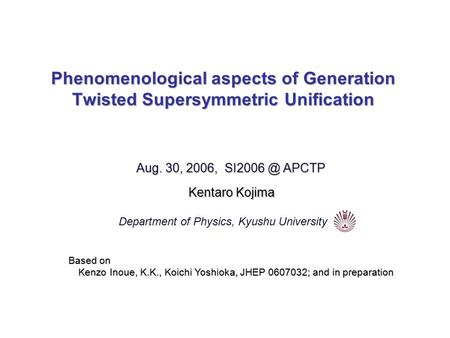 Phenomenological aspects of Generation Twisted Supersymmetric Unification Aug. 30, 2006, APCTP Kentaro Kojima Department of Physics, Kyushu University.