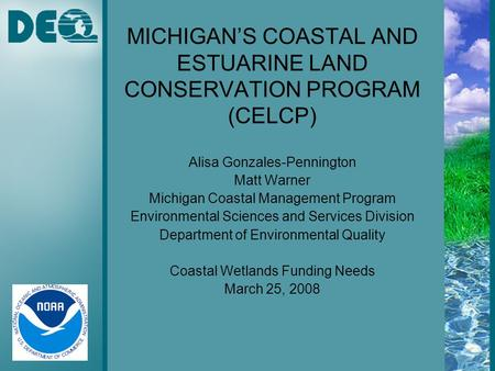 MICHIGAN'S COASTAL AND ESTUARINE LAND CONSERVATION PROGRAM (CELCP) Alisa Gonzales-Pennington Matt Warner Michigan Coastal Management Program Environmental.