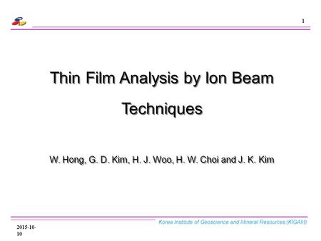 Korea Institute of Geoscience and Mineral Resources (KIGAM) 1 2015-10-10 Thin Film Analysis by Ion Beam Techniques W. Hong, G. D. Kim, H. J. Woo, H. W.