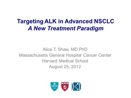 Targeting ALK in Advanced NSCLC A New Treatment Paradigm Alice T. Shaw, MD PhD Massachusetts General Hospital Cancer Center Harvard Medical School August.