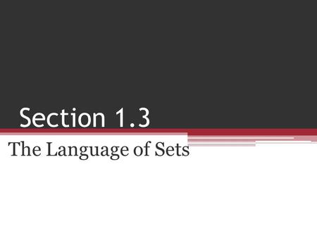 Section 1.3 The Language of Sets. Objective 1.Use three methods to represent sets. 2.Define and recognize the empty set. 3.Use the symbols and. 4.Apply.