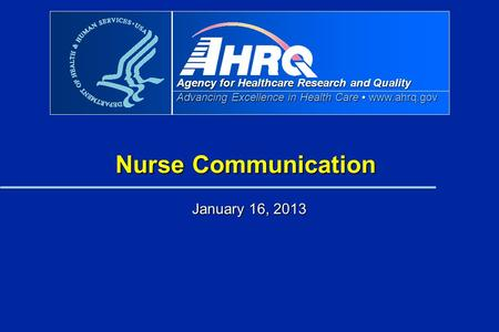 Agency for Healthcare Research and Quality Advancing Excellence in Health Care www.ahrq.gov Nurse Communication January 16, 2013.