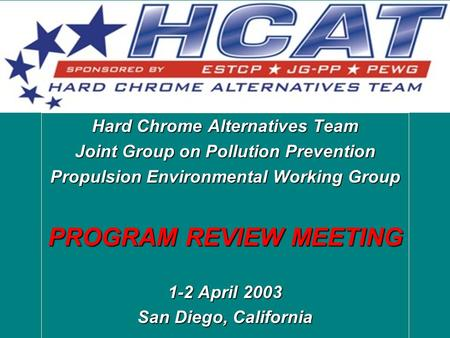 Hard Chrome Alternatives Team Joint Group on Pollution Prevention Propulsion Environmental Working Group PROGRAM REVIEW MEETING 1-2 April 2003 San Diego,