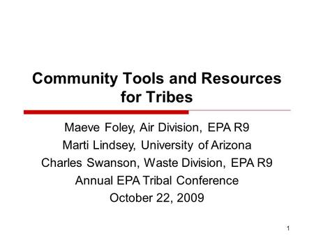 1 Community Tools and Resources for Tribes Maeve Foley, Air Division, EPA R9 Marti Lindsey, University of Arizona Charles Swanson, Waste Division, EPA.