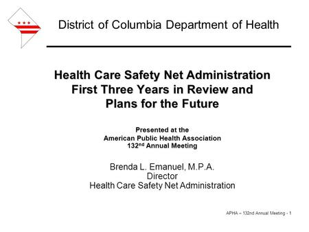 APHA – 132nd Annual Meeting - 1 District of Columbia Department of Health Health Care Safety Net Administration First Three Years in Review and Plans for.