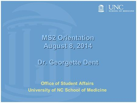 MS2 Orientation August 8, 2014 Dr. Georgette Dent Office of Student Affairs University of NC School of Medicine.