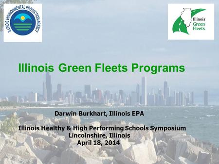 Illinois Green Fleets Programs Darwin Burkhart, Illinois EPA Illinois Healthy & High Performing Schools Symposium Lincolnshire, Illinois April 18, 2014.