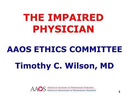 THE IMPAIRED PHYSICIAN AAOS ETHICS COMMITTEE Timothy C. Wilson, MD 1.