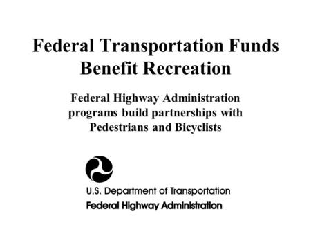Federal Transportation Funds Benefit Recreation Federal Highway Administration programs build partnerships with Pedestrians and Bicyclists.