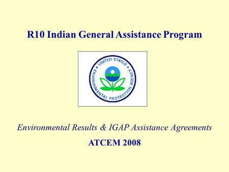 R10 Indian General Assistance Program Environmental Results & IGAP Assistance Agreements ATCEM 2008.