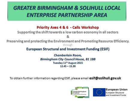 GREATER BIRMINGHAM & SOLIHULL LOCAL ENTERPRISE PARTNERSHIP AREA Priority Axes 4 & 6 - Calls Workshop Supporting the shift towards a low carbon economy.