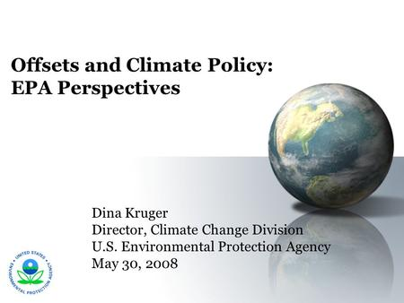 Offsets and Climate Policy: EPA Perspectives Dina Kruger Director, Climate Change Division U.S. Environmental Protection Agency May 30, 2008.