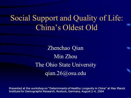 "Social Support and Quality of Life: China's Oldest Old Zhenchao Qian Min Zhou The Ohio State University Presented at the workshop on ""Determinants."