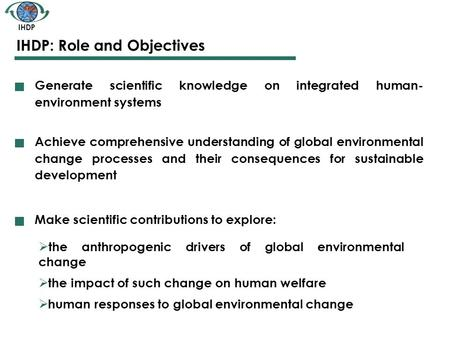 IHDP IHDP: Role and Objectives Generate scientific knowledge on integrated human- environment systems Achieve comprehensive understanding of global environmental.