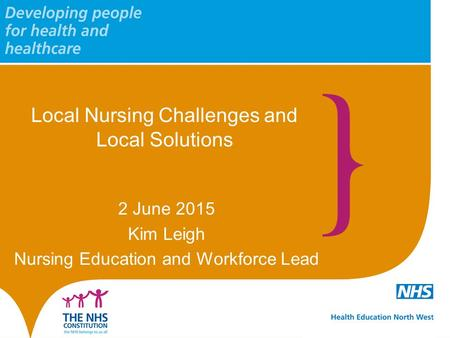 Local Nursing Challenges and Local Solutions 2 June 2015 Kim Leigh Nursing Education and Workforce Lead.