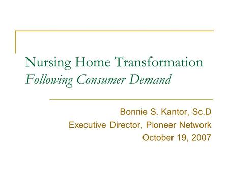 Nursing Home Transformation Following Consumer Demand Bonnie S. Kantor, Sc.D Executive Director, Pioneer Network October 19, 2007.