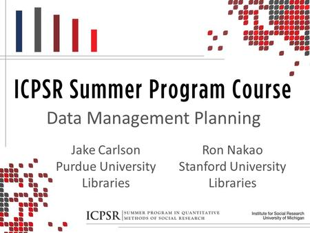 Data Management Planning Ron Nakao Stanford University Libraries Jake Carlson Purdue University Libraries.