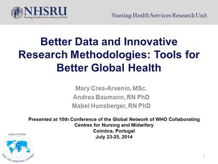 Nursing Health Services Research Unit 1 Better Data and Innovative Research Methodologies: Tools for Better Global Health Mary Crea-Arsenio, MSc. Andrea.