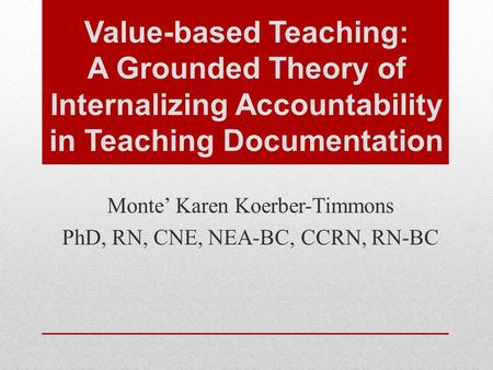 Value-based Teaching: A Grounded Theory of Internalizing Accountability in Teaching Documentation Monte' Karen Koerber-Timmons PhD, RN, CNE, NEA-BC, CCRN,