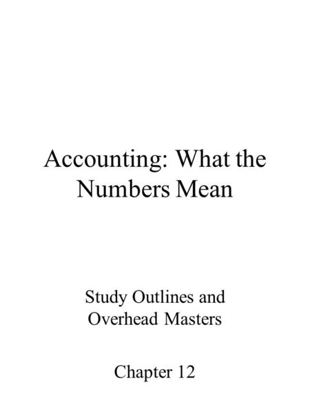 Accounting: What the Numbers Mean Study Outlines and Overhead Masters Chapter 12.