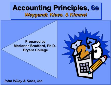 Accounting Principles, 6e Weygandt, Kieso, & Kimmel John Wiley & Sons, Inc. Prepared by Marianne Bradford, Ph.D. Bryant College.