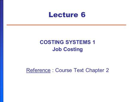 Lecture 6 COSTING SYSTEMS 1 Job Costing Reference : Course Text Chapter 2.